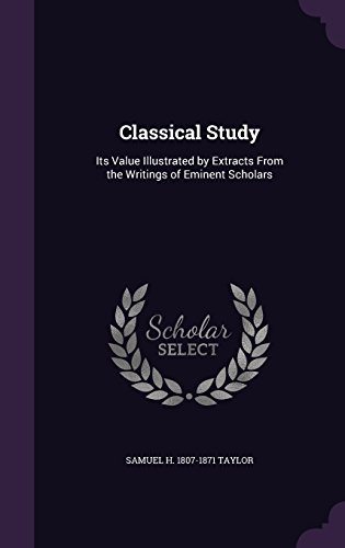 Classical Study: Its Value Illustrated by Extracts From the Writings of Eminent Scholars