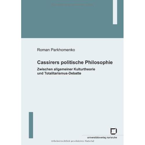 Cassirers politische Philosophie: Zwischen allgemeiner Kulturtheorie und Totalitarismus-Debatte Roman Parkhomenko