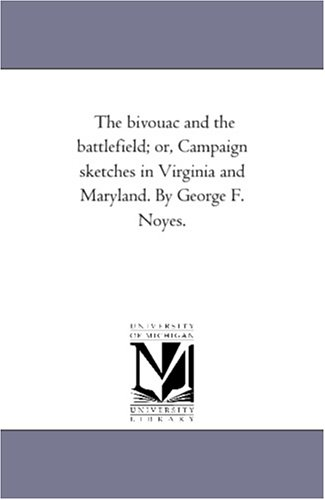 The bivouac and the battlefield; or, Campaign sketches in Virginia and Maryland. By George F. Noyes. PDF