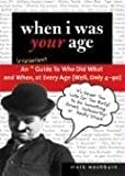 When I Was Your Age: An Irreverent Guide to Who Did What and When, at Every Age (Well, Only 4 - 90)