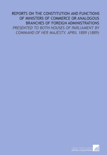 Reports on the Constitution and Functions of Ministers of Commerce or Analogous Branches of Foreign Administrations: Presented to Both Houses of Parliament by Command of Her Majesty. April 1889 (1889) PDF