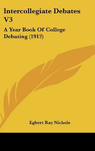 Intercollegiate Debates V3: A Year Book of College Debating (1912)