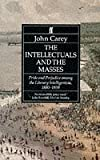 The Intellectuals and the Masses: Pride and Prejudices among the Literary Intelligentsia, 1880-1939 (0571169260) by Carey, John