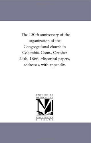 The 150th anniversary of the organization of the Congregational church in Columbia, Conn., October 24th, 1866. Historical papers, addresses, with appendix.