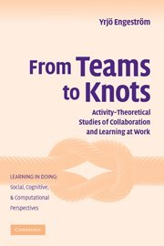 From Teams to Knots: Activity-Theoretical Studies of Collaboration and Learning at Work (Learning in Doing: Social, Cogn