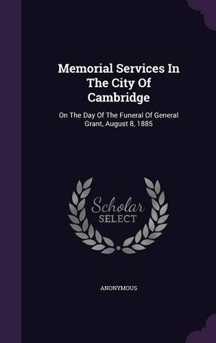 Memorial Services In The City Of Cambridge: On The Day Of The Funeral Of General Grant, August 8, 1885