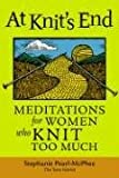 At Knit's End: Meditations for Women Who Knit Too Much (1580175899) by Pearl-McPhee, Stephanie