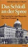 : Das Schloss an der Spree: Die Geschichte eines Bauwerkes und einer Dynastie