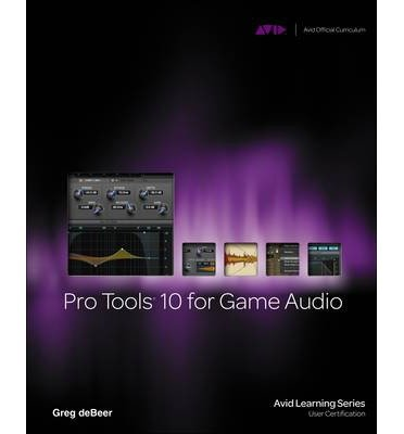 pro-tools-10-for-game-audio-author-greg-debeer-published-on-february-2012