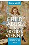 Child Abuse in Freud's Vienna: Postcards from the End of the World (0814792871) by Wolff, Larry