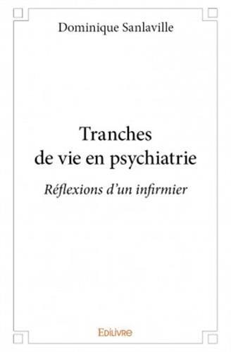 Tranches de vie en psychiatrie : réflexions d'un infirmier / Dominique Sanlaville.- [Saint Denis] : Edilivre , cop. 2016