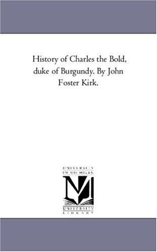 History of Charles the Bold, Duke of Burgundy. by John Foster Kirk. Vol. 3