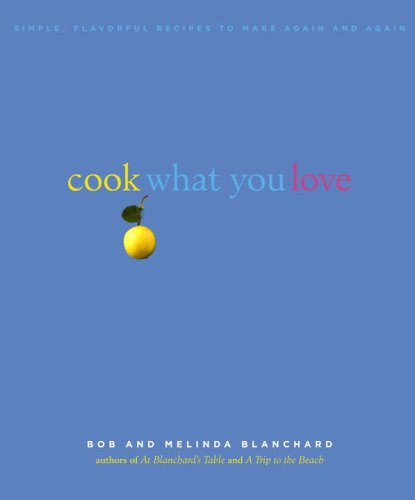 Cook What You Love: Simple, Flavorful Recipes to Make Again and Again by Robert Blanchard, Melinda Blanchard
