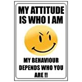 MY ATTITUDE IS WHO I AM, MY BEHAVIOUR DEPENDS WHO YOU ARE JOKE Sign