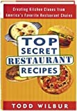 Top Secret Restaurant Recipes: Creating Kitchen Clones from America's Favorite Restaurant Chains (1568654510) by Wilbur, Todd