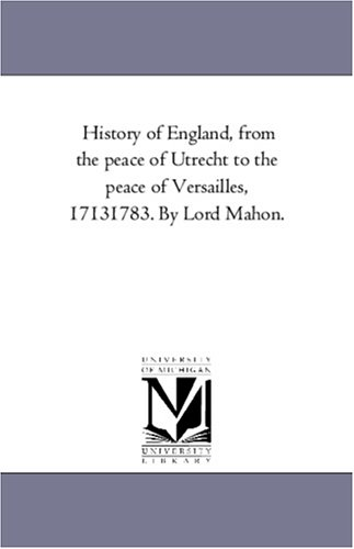 History of England, From the Peace of Utrecht to the Peace of Versailles, 1713-1783. by Lord Mahon.Vol. 2