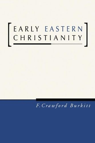 Early Eastern Christianity: St. Margaret's Lectures, 1904, on the Syriac-Speaking Church, F. CRAWFORD BURKITT