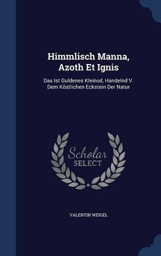 Himmlisch Manna, Azoth Et Ignis: Das Ist Guldenes Kleinod, Handelnd V. Dem Köstlichen Eckstein Der Natur