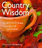 Rosamond Richardson-Gerson Country Wisdom: Over 400 Practical Ideas for a Natural Home and Garden