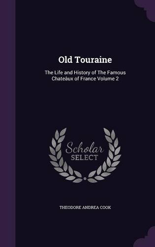 Old Touraine: The Life and History of The Famous Chateâux of France Volume 2