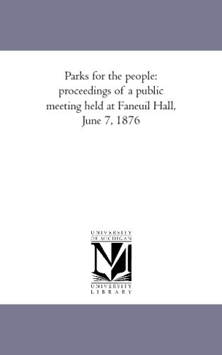 Parks For The People: Proceedings Of A Public Meeting Held At Faneuil Hall, June 7, 1876