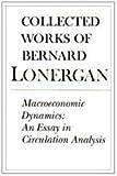 Collected Works of Bernard Lonergan (vol  15): Macroeconomic Dynamics: An Essay in Circulation Analysis