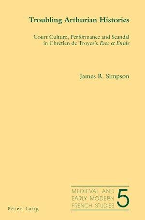 Troubling Arthurian Histories: Court Culture, Performance and Scandal in Chrétien de Troyes's <I>Erec et Enide&lt