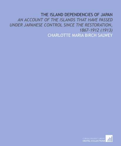 The Island Dependencies of Japan: An Account of the Islands That Have Passed Under Japanese Control Since the Restoration, 1867-1912 (1913)