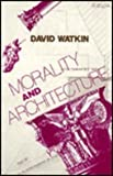 Morality and Architecture: The Development of a Theme in Architectural History and Theory from the Gothic Revival to the Modern (0226874877) by Watkin, David