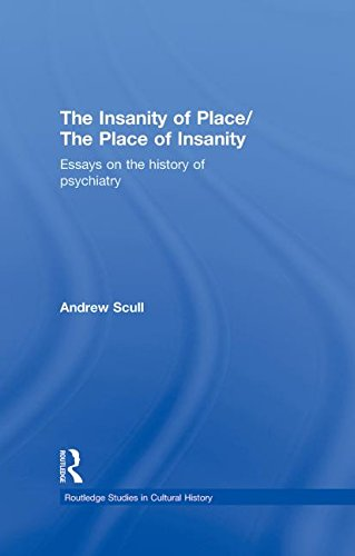 The Insanity of Place / The Place of Insanity: Essays on the History of Psychiatry (Routledge Studies in Cultural Histor