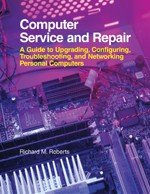 Computer Service and Repair: A Guide to Upgrading, Configuring, Troubleshooting, and Networking Personal Computers, Richard M. Roberts
