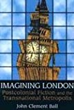 Imagining London: Postcolonial Fiction and the Transnational Metropolis (0802094554) by Ball, John Clement