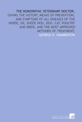 The homopathic veterinary doctor,: giving the history, means of prevention, and symptoms of all diseases of the horse, ox, sheep, hog, dog, cat, ... and the most approved methods of treatment,