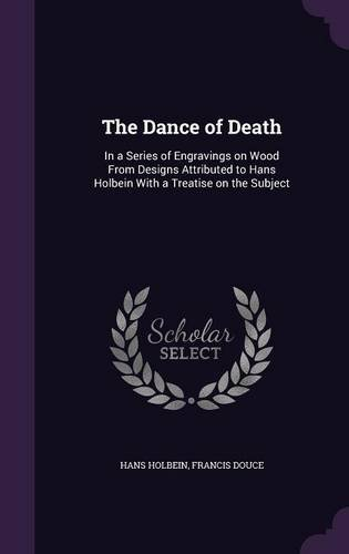 The Dance of Death: In a Series of Engravings on Wood From Designs Attributed to Hans Holbein With a Treatise on the Sub