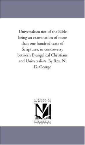 Universalism not of the Bible: being an examination of more than one hundred texts of Scriptures, in controversy between Evangelical Christians and Universalists. By Rev. N. D. George