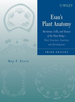 Esau'S Plant Anatomy: Meristems, Cells, And Tissues Of The Plant Body: Their Structure, Function, And Development, 3Rd Edition