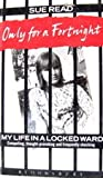 Only for a Fortnight: My Life in a Locked Ward Sue Read