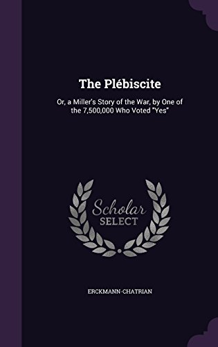 The Plébiscite: Or, a Miller's Story of the War, by One of the 7,500,000 Who Voted
