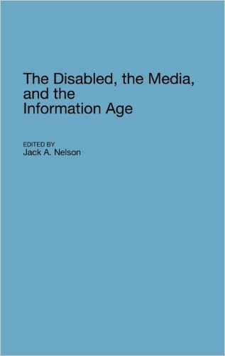 The Disabled, the Media, and the Information Age (Contributions to the Study of Mass Media and Communications)