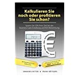 Kalkulieren Sie Noch Oder Profitieren Sie Schon? Sparen Sie 50% Ihrer Zeit Bei Der Business-Case-Erstellung Und Roi-Berechnungby Johannes Ritter