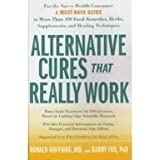 Alternative Cures That Really Work: For the Savvy Health Consumer--a Must-have Guide to More Than 100 Food...