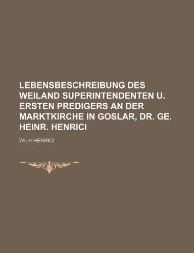 Lebensbeschreibung Des Weiland Superintendenten U. Ersten Predigers an Der Marktkirche in Goslar, Dr. Ge. Heinr. Henrici