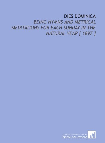 Dies Dominica: Being Hymns and Metrical Meditations for Each Sunday in the Natural Year [ 1897 ]
