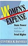 At Women's Expense - State Power & the Politics of Fetal Rights