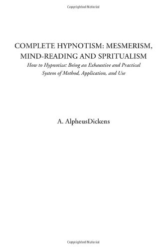 Complete Hypnotism: Mesmerism, Mind-Reading and Spritualism (How to Hypnotize: Being an Exhaustive and Practical System of Method, Application, and Use)