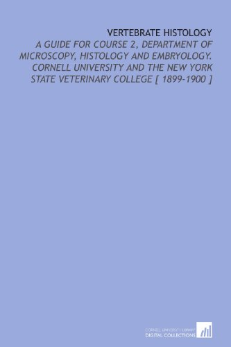 Vertebrate Histology: A Guide For Course 2, Department Of Microscopy, Histology And Embryology. Cornell University And The New York State Veterinary College [ 1899-1900 ]