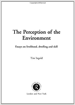 dwelling environment essay in livelihood perception skill Buy the perception of the environment: essays on livelihood, dwelling and skill: essays in livelihood, dwelling and skill 1 by tim ingold (isbn: 9780415228329) from amazon's book store.
