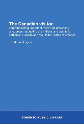 The Canadian visitor: communicating important facts and interesting anecdotes respecting the Indians and destitute settlers in Canada and the United States of America PDF