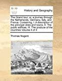 The Grand tour; or, a journey through the Netherlands, Germany, Italy, and France. Containing, I. A description of the principal cities and towns, II. ... The produce of the countries Volume 4 of 4 Thomas Nugent
