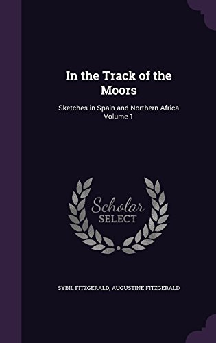 In the Track of the Moors: Sketches in Spain and Northern Africa Volume 1
